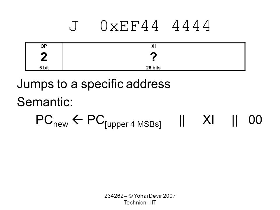 234262 – © Yohai Devir 2007 Technion - IIT J 0xEF44 4444 Jumps to a specific address Semantic: PC new  PC [upper 4 MSBs] || XI || 00 OPXI 2.