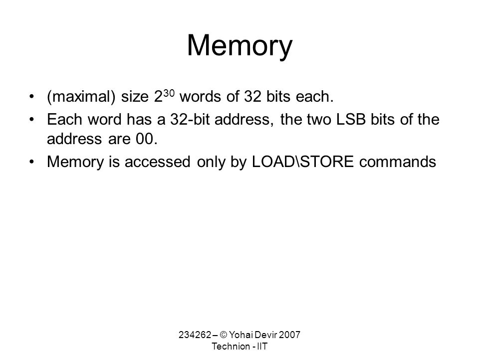 234262 – © Yohai Devir 2007 Technion - IIT Memory (maximal) size 2 30 words of 32 bits each.