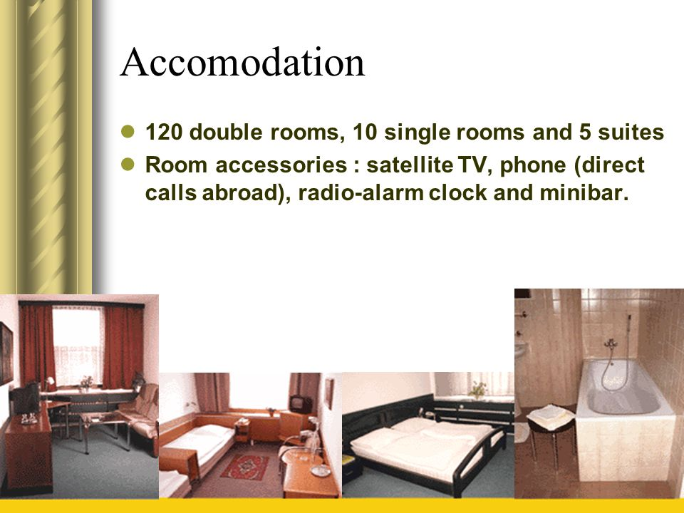 Accomodation 120 double rooms, 10 single rooms and 5 suites Room accessories : satellite TV, phone (direct calls abroad), radio-alarm clock and miniba