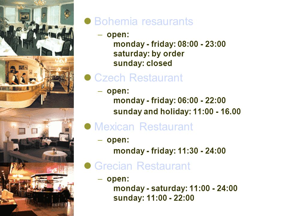 Bohemia resaurants –open: monday - friday: 08:00 - 23:00 saturday: by order sunday: closed Czech Restaurant –open: monday - friday: 06:00 - 22:00 sund