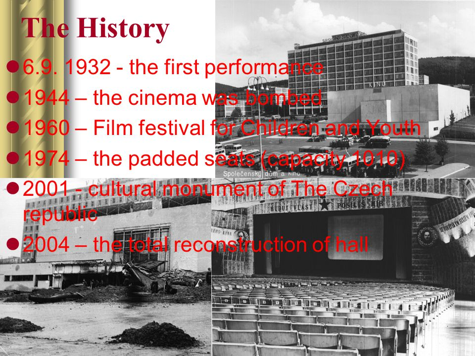 The History 6.9. 1932 - the first performance 1944 – the cinema was bombed 1960 – Film festival for Children and Youth 1974 – the padded seats (capaci