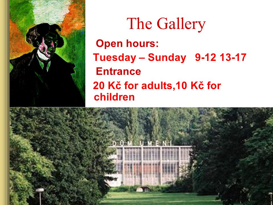 The Gallery Open hours: Tuesday – Sunday 9-12 13-17 Entrance 20 Kč for adults,10 Kč for children