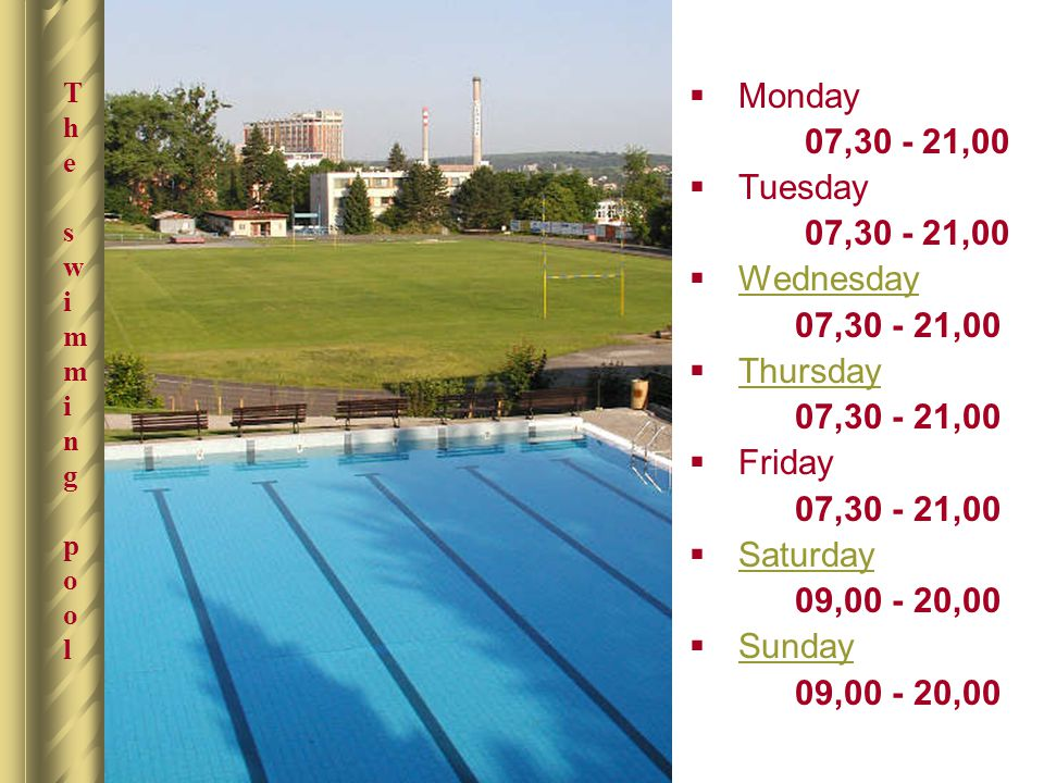The swimming poolThe swimming pool  Monday 07,30 - 21,00  Tuesday 07,30 - 21,00  Wednesday Wednesday 07,30 - 21,00  Thursday Thursday 07,30 - 21,0