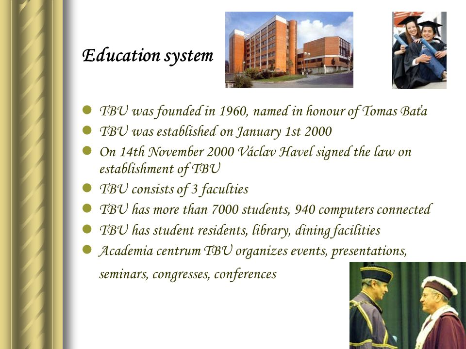 Education system TBU was founded in 1960, named in honour of Tomas Baťa TBU was established on January 1st 2000 On 14th November 2000 Václav Havel sig