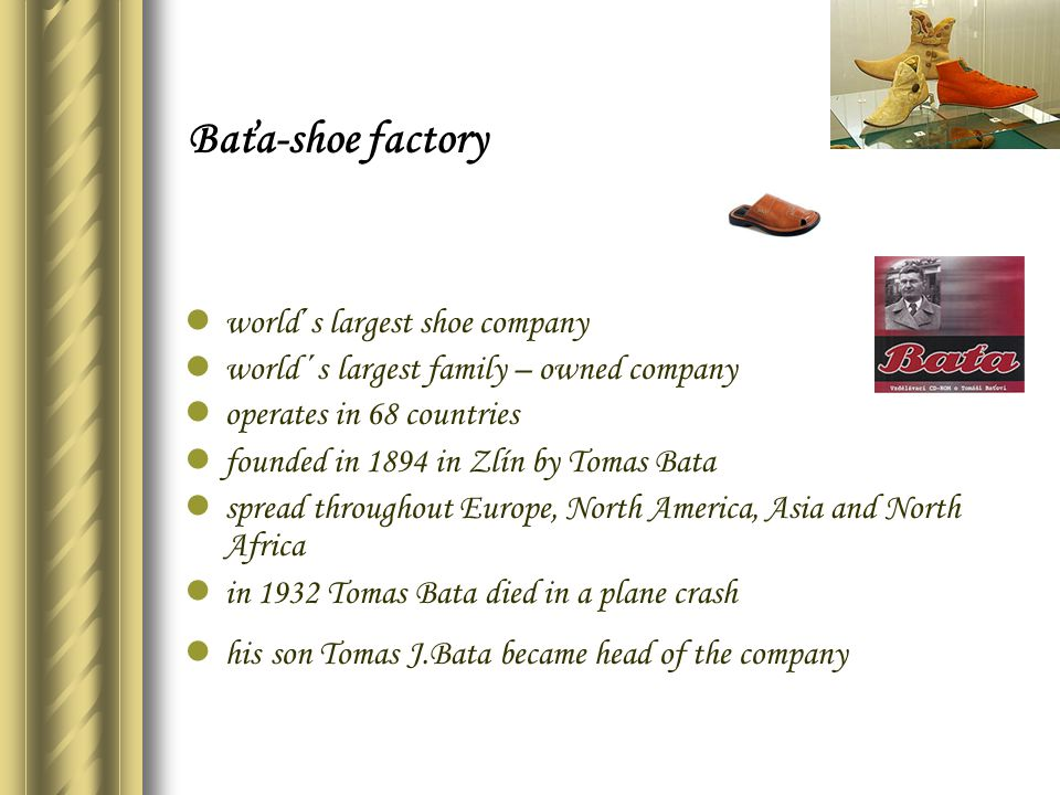 world´s largest shoe company world ´s largest family – owned company operates in 68 countries founded in 1894 in Zlín by Tomas Bata spread throughout