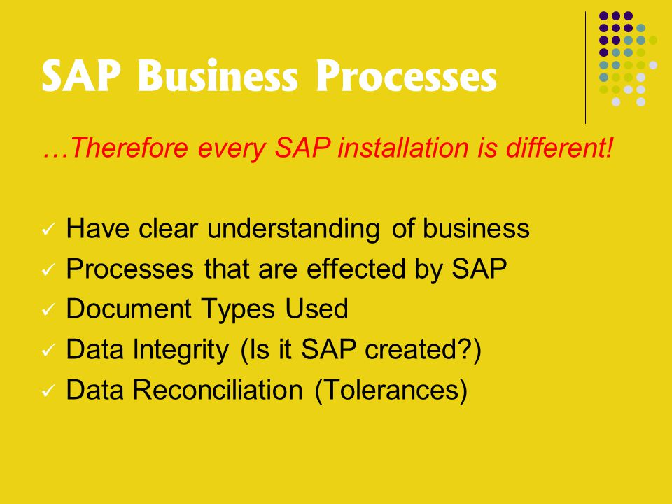 SAP Business Processes …Therefore every SAP installation is different! Have clear understanding of business Processes that are effected by SAP Documen