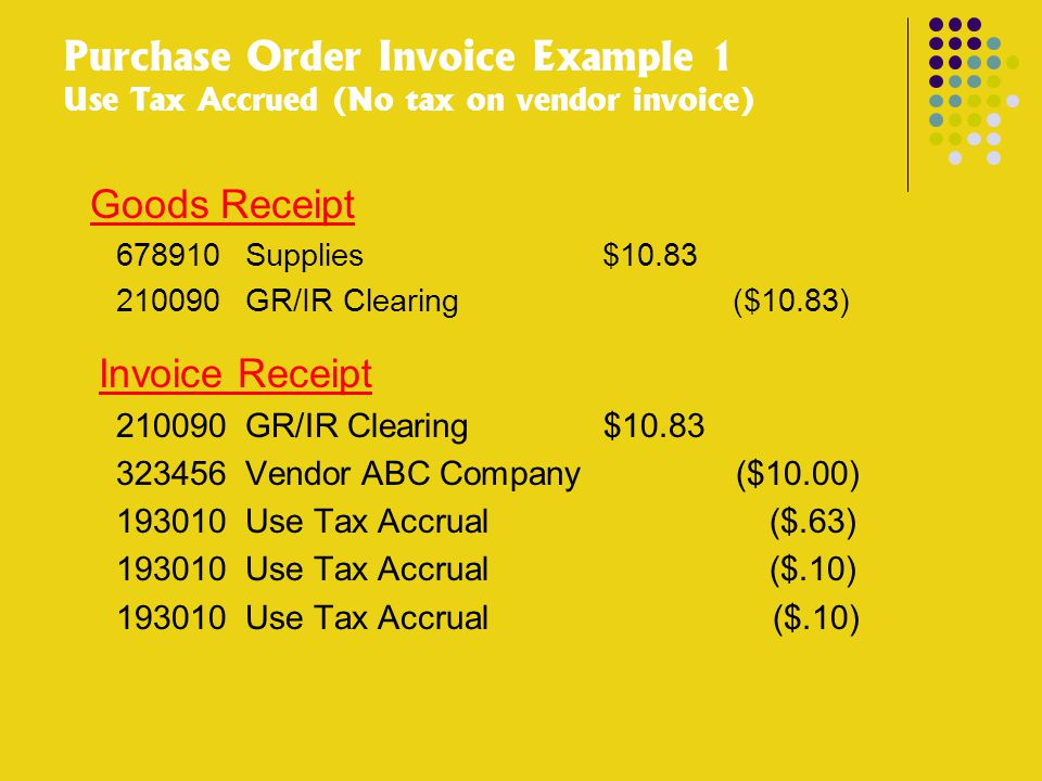 Purchase Order Invoice Example 1 Use Tax Accrued (No tax on vendor invoice) Goods Receipt 678910Supplies $10.83 210090GR/IR Clearing ($10.83) Invoice