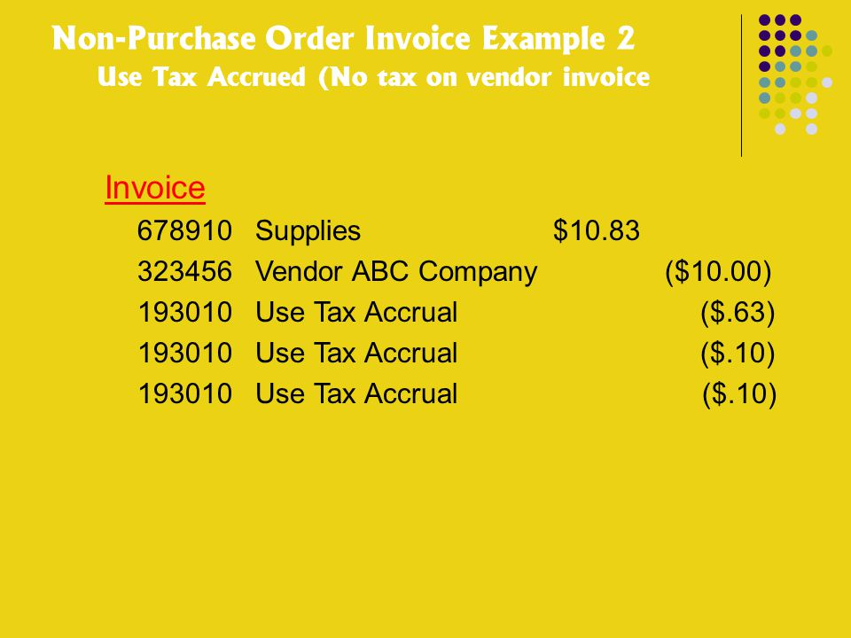 Non-Purchase Order Invoice Example 2 Use Tax Accrued (No tax on vendor invoice Invoice 678910 Supplies $10.83 323456 Vendor ABC Company ($10.00) 19301