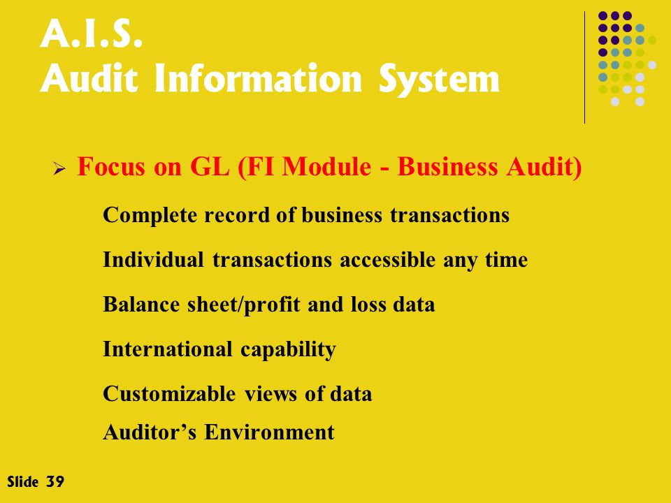 A.I.S. Audit Information System  Focus on GL (FI Module - Business Audit) Complete record of business transactions Individual transactions accessible
