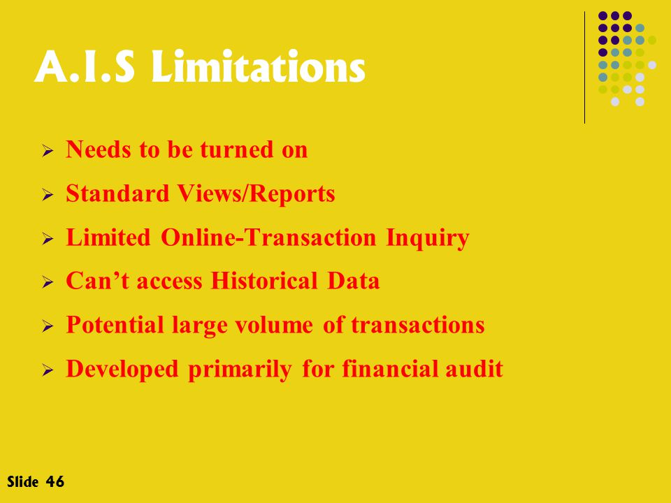 A.I.S Limitations  Needs to be turned on  Standard Views/Reports  Limited Online-Transaction Inquiry  Can't access Historical Data  Potential lar