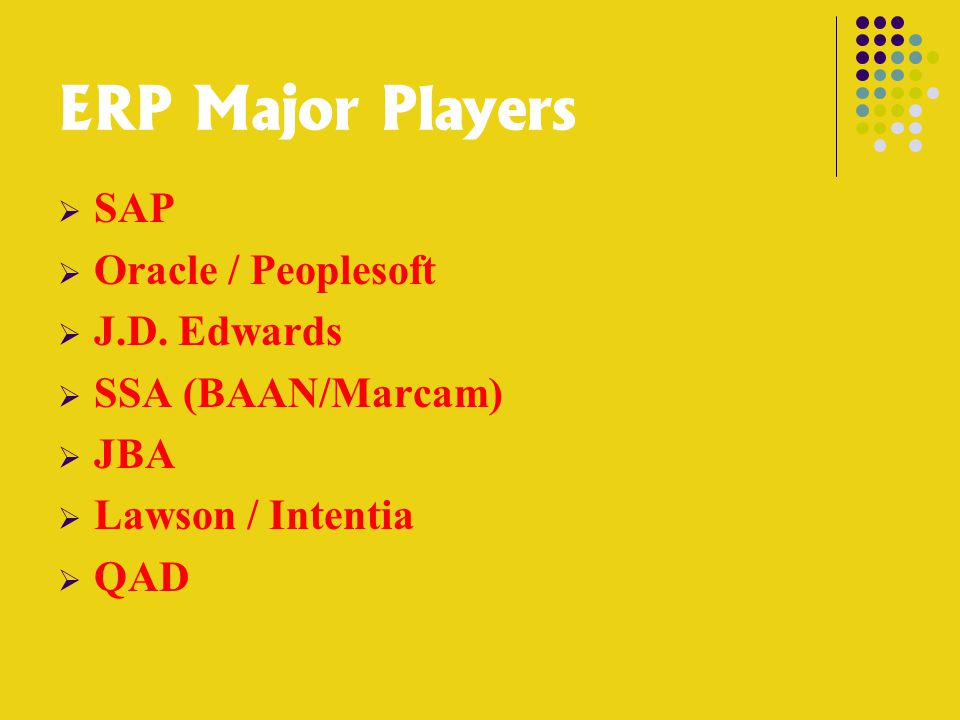 ERP Major Players  SAP  Oracle / Peoplesoft  J.D. Edwards  SSA (BAAN/Marcam)  JBA  Lawson / Intentia  QAD