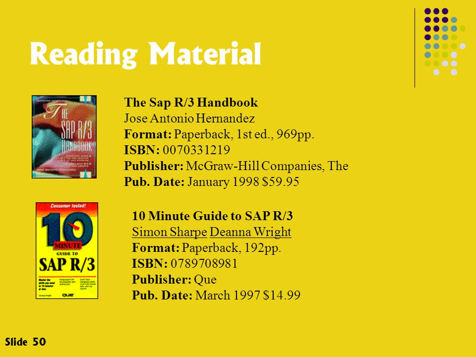 Slide 50 Reading Material The Sap R/3 Handbook Jose Antonio Hernandez Format: Paperback, 1st ed., 969pp. ISBN: 0070331219 Publisher: McGraw-Hill Compa
