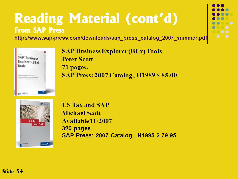 Slide 54 SAP Business Explorer (BEx) Tools Peter Scott 71 pages. SAP Press: 2007 Catalog, H1989 $ 85.00 US Tax and SAP Michael Scott Available 11/2007
