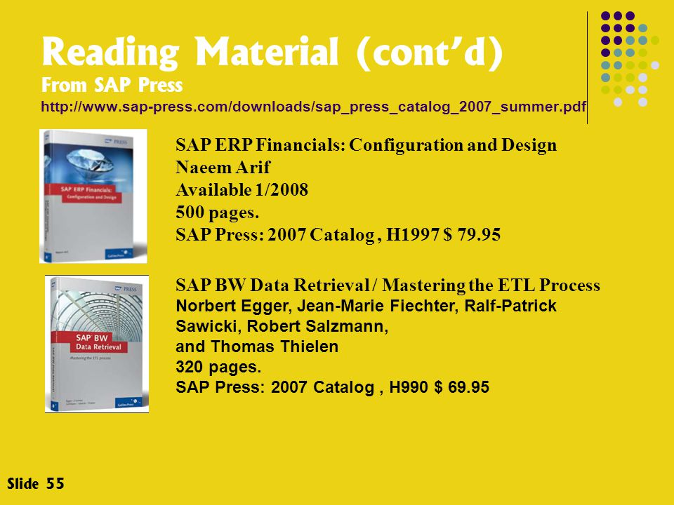 Slide 55 SAP ERP Financials: Configuration and Design Naeem Arif Available 1/2008 500 pages. SAP Press: 2007 Catalog, H1997 $ 79.95 SAP BW Data Retrie