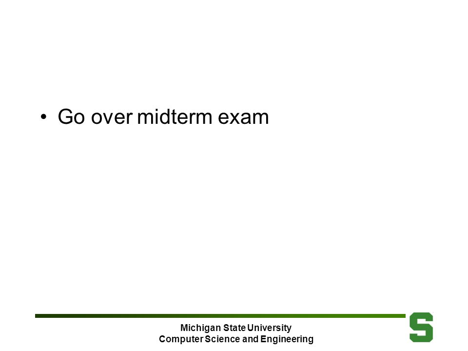 Michigan State University Computer Science and Engineering Go over midterm exam