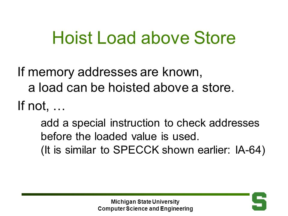 Michigan State University Computer Science and Engineering Hoist Load above Store If memory addresses are known, a load can be hoisted above a store.
