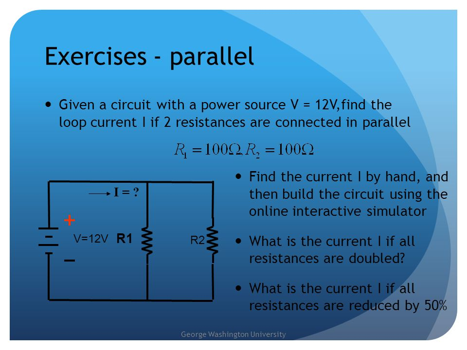 George Washington University Exercises - parallel Given a circuit with a power source V = 12V,find the loop current I if 2 resistances are connected i