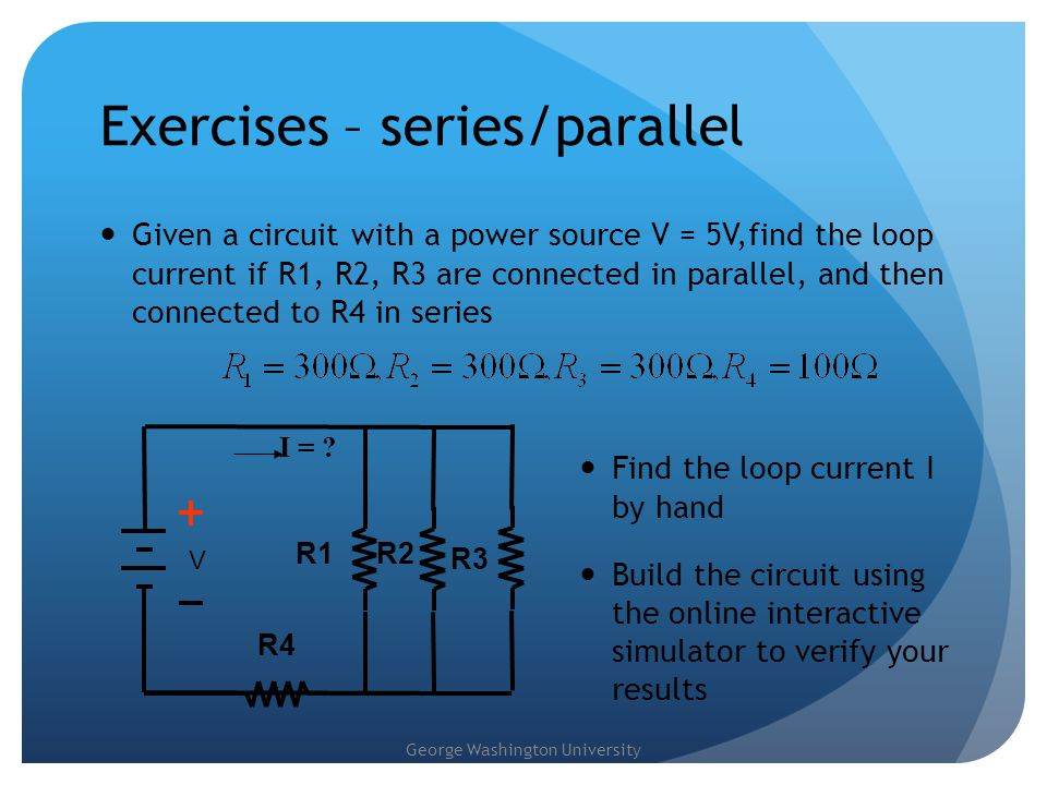 George Washington University Exercises – series/parallel Given a circuit with a power source V = 5V,find the loop current if R1, R2, R3 are connected