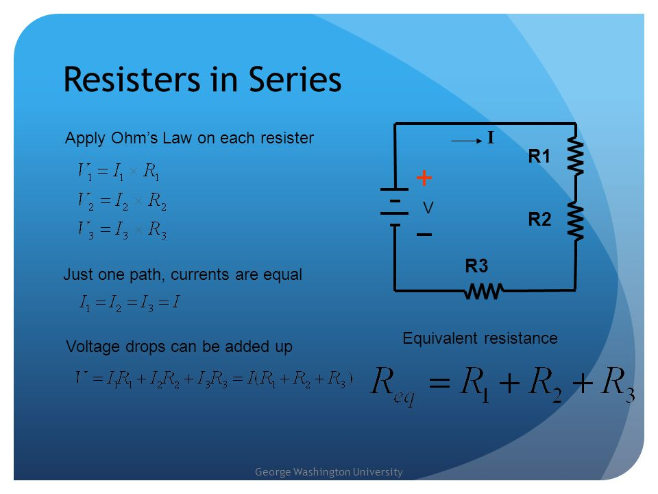 George Washington University Resisters in Series V R1 I R2 R3 Apply Ohm's Law on each resister Just one path, currents are equal Voltage drops can be