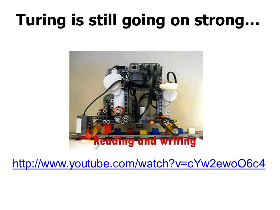 Turing is still going on strong… http://www.youtube.com/watch v=cYw2ewoO6c4