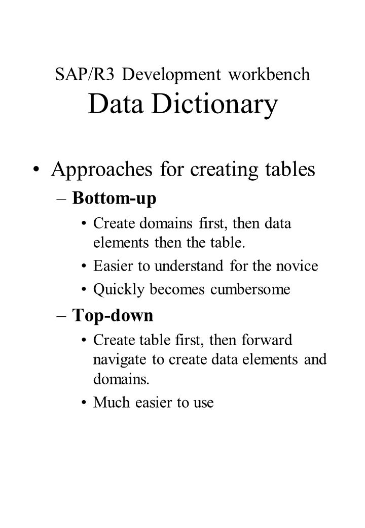 SAP/R3 Development workbench Data Dictionary Approaches for creating tables –Bottom-up Create domains first, then data elements then the table. Easier