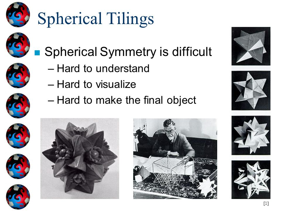 Spherical Tilings n Spherical Symmetry is difficult –Hard to understand –Hard to visualize –Hard to make the final object [1]