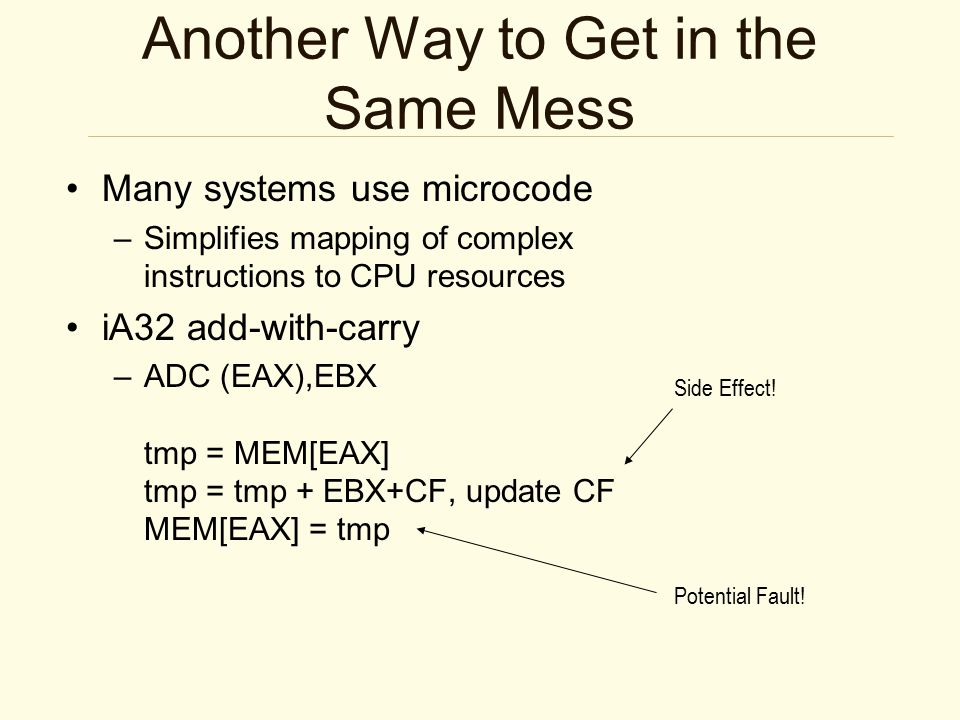 Another Way to Get in the Same Mess Many systems use microcode –Simplifies mapping of complex instructions to CPU resources iA32 add-with-carry –ADC (EAX),EBX tmp = MEM[EAX] tmp = tmp + EBX+CF, update CF MEM[EAX] = tmp Side Effect.