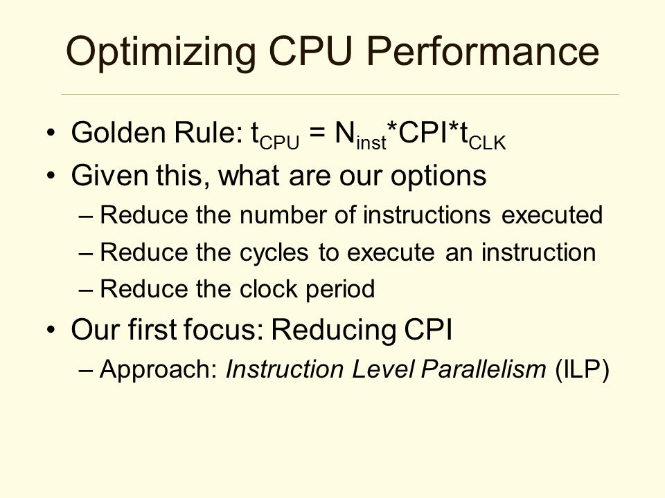 Optimizing CPU Performance Golden Rule: t CPU = N inst *CPI*t CLK Given this, what are our options –Reduce the number of instructions executed –Reduce the cycles to execute an instruction –Reduce the clock period Our first focus: Reducing CPI –Approach: Instruction Level Parallelism (ILP)
