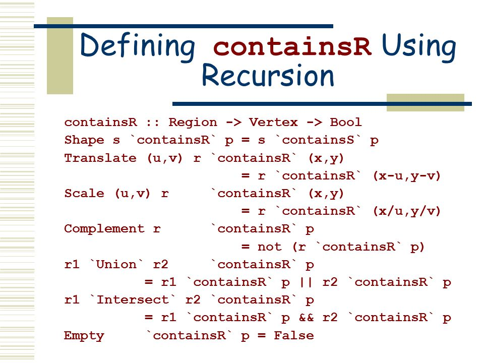 Defining containsR Using Recursion containsR :: Region -> Vertex -> Bool Shape s `containsR` p = s `containsS` p Translate (u,v) r `containsR` (x,y) = r `containsR` (x-u,y-v) Scale (u,v) r `containsR` (x,y) = r `containsR` (x/u,y/v) Complement r `containsR` p = not (r `containsR` p) r1 `Union` r2 `containsR` p = r1 `containsR` p || r2 `containsR` p r1 `Intersect` r2 `containsR` p = r1 `containsR` p && r2 `containsR` p Empty `containsR` p = False