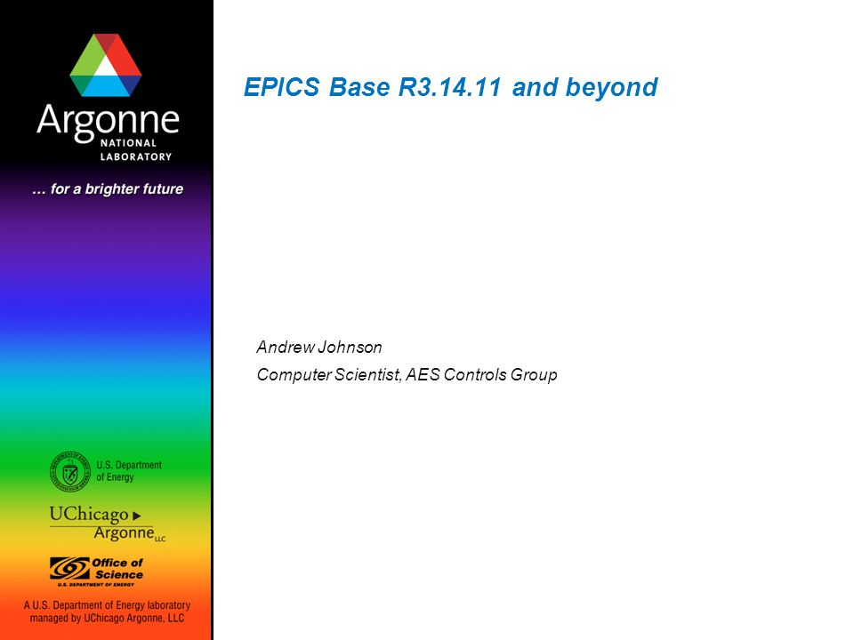 EPICS Base R3.14.11 and beyond Andrew Johnson Computer Scientist, AES Controls Group