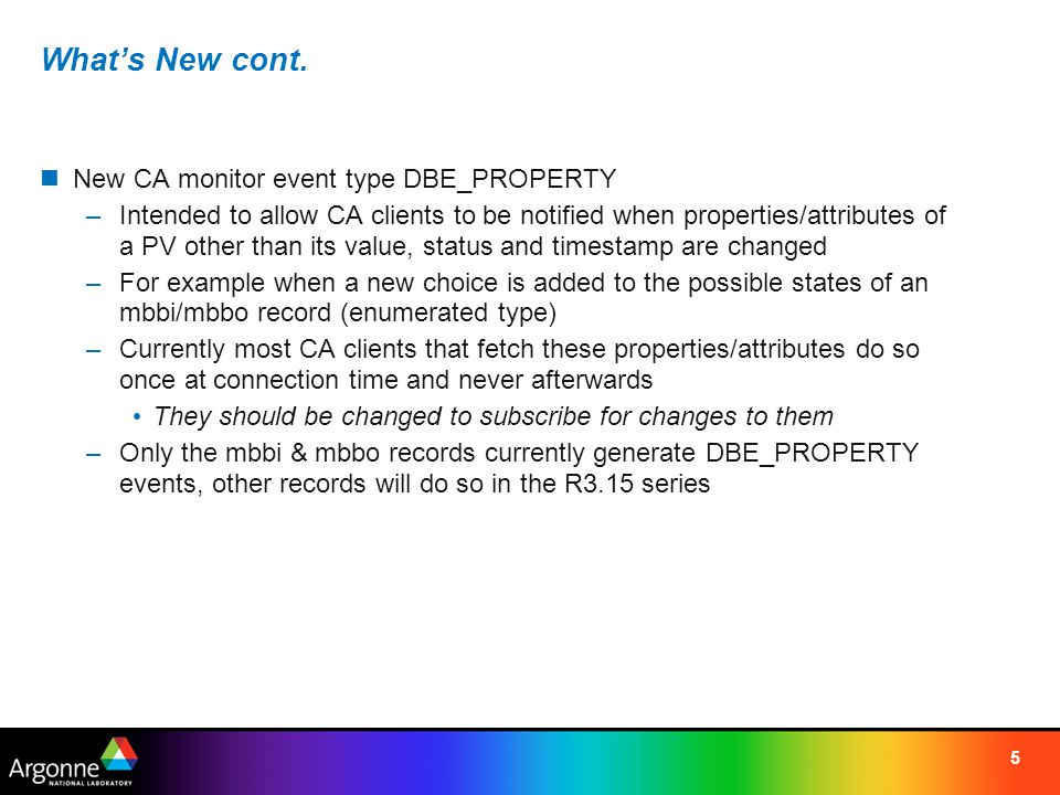 5 What's New cont. New CA monitor event type DBE_PROPERTY –Intended to allow CA clients to be notified when properties/attributes of a PV other than i