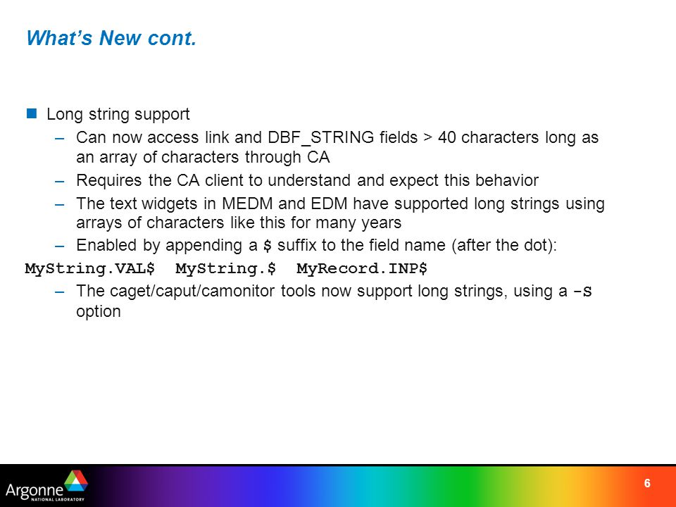 6 What's New cont. Long string support –Can now access link and DBF_STRING fields > 40 characters long as an array of characters through CA –Requires