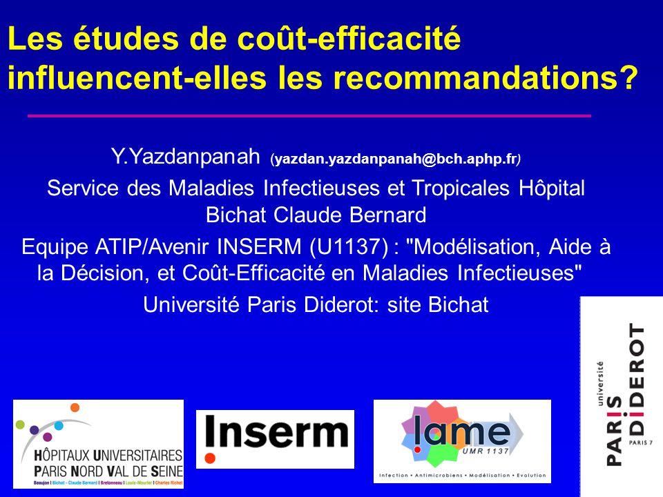 Y.Yazdanpanah (yazdan.yazdanpanah@bch.aphp.fr ) Service des Maladies Infectieuses et Tropicales Hôpital Bichat Claude Bernard Equipe ATIP/Avenir INSERM (U1137) : Modélisation, Aide à la Décision, et Coût-Efficacité en Maladies Infectieuses Université Paris Diderot: site Bichat Les études de coût-efficacité influencent-elles les recommandations
