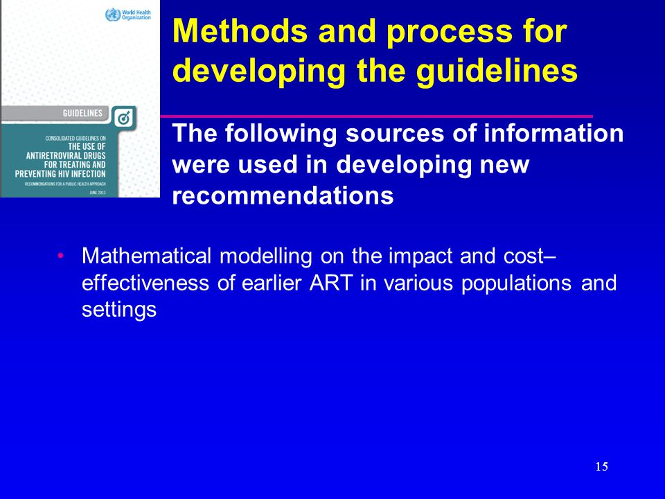 Methods and process for developing the guidelines Mathematical modelling on the impact and cost– effectiveness of earlier ART in various populations a