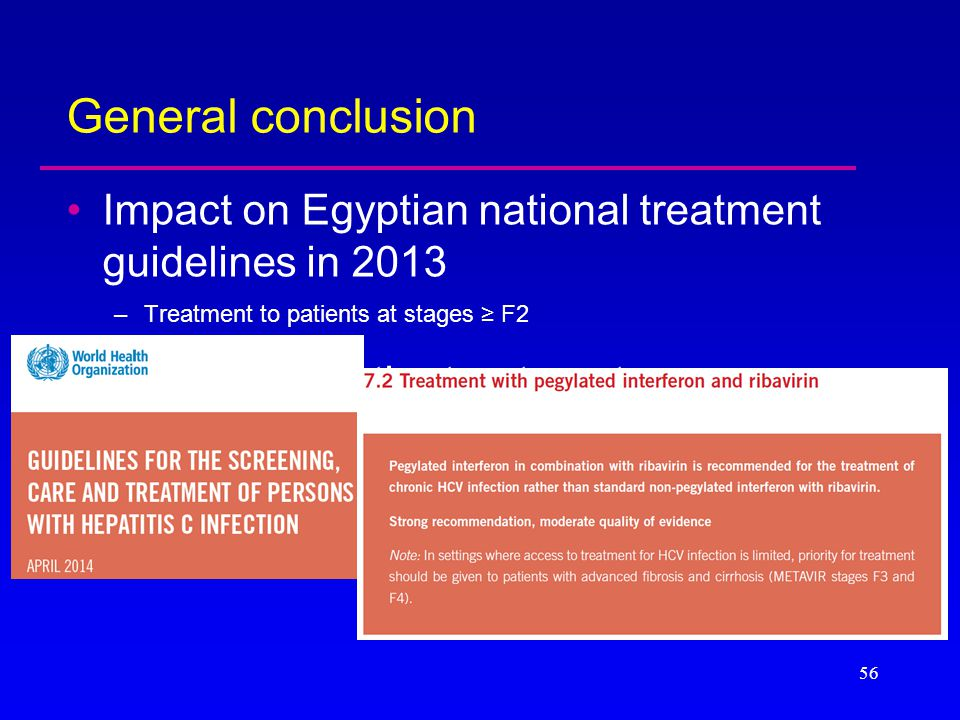 General conclusion Impact on Egyptian national treatment guidelines in 2013 –Treatment to patients at stages ≥ F2 Reference for the treatment recommen