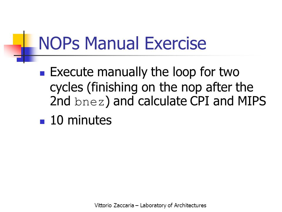 Vittorio Zaccaria – Laboratory of Architectures NOPs Manual Exercise Execute manually the loop for two cycles (finishing on the nop after the 2nd bnez ) and calculate CPI and MIPS 10 minutes