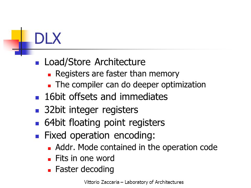 Vittorio Zaccaria – Laboratory of Architectures DLX Load/Store Architecture Registers are faster than memory The compiler can do deeper optimization 16bit offsets and immediates 32bit integer registers 64bit floating point registers Fixed operation encoding: Addr.