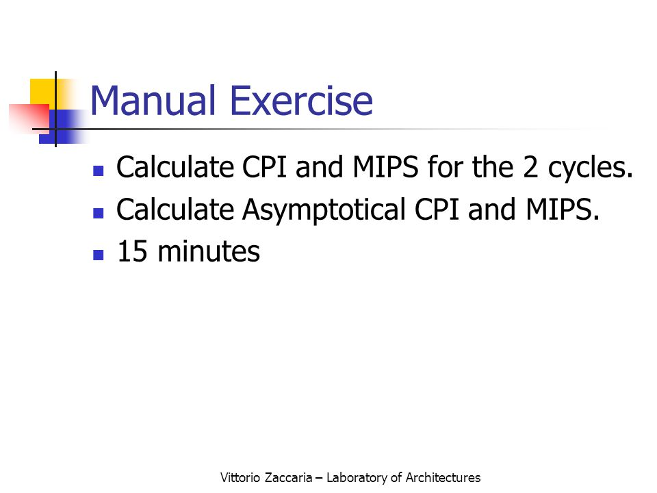 Vittorio Zaccaria – Laboratory of Architectures Manual Exercise Calculate CPI and MIPS for the 2 cycles.