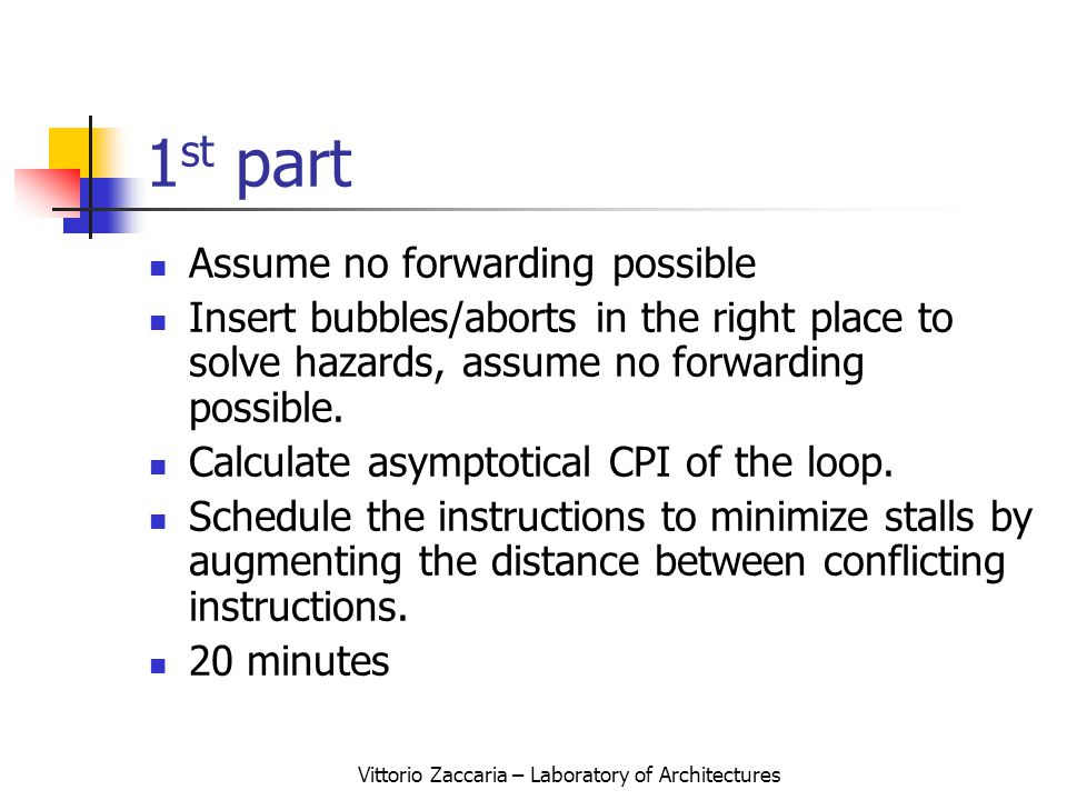 Vittorio Zaccaria – Laboratory of Architectures 1 st part Assume no forwarding possible Insert bubbles/aborts in the right place to solve hazards, assume no forwarding possible.