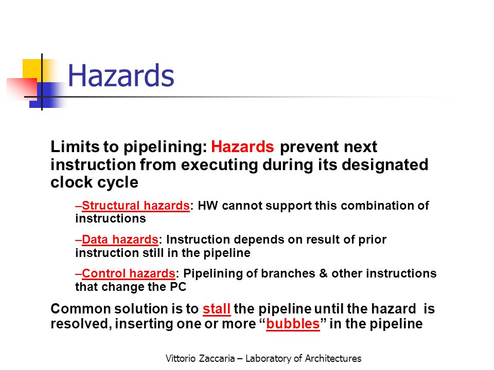 Vittorio Zaccaria – Laboratory of Architectures Limits to pipelining: Hazards prevent next instruction from executing during its designated clock cycle –Structural hazards: HW cannot support this combination of instructions –Data hazards: Instruction depends on result of prior instruction still in the pipeline –Control hazards: Pipelining of branches & other instructions that change the PC Common solution is to stall the pipeline until the hazard is resolved, inserting one or more bubbles in the pipeline Hazards