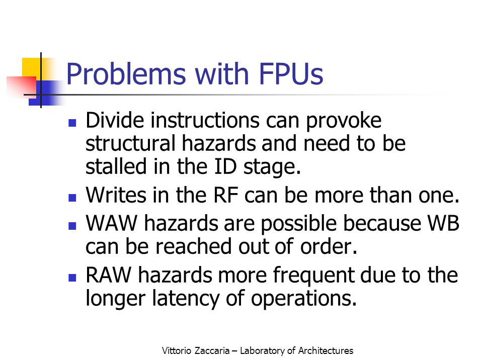 Vittorio Zaccaria – Laboratory of Architectures Problems with FPUs Divide instructions can provoke structural hazards and need to be stalled in the ID stage.