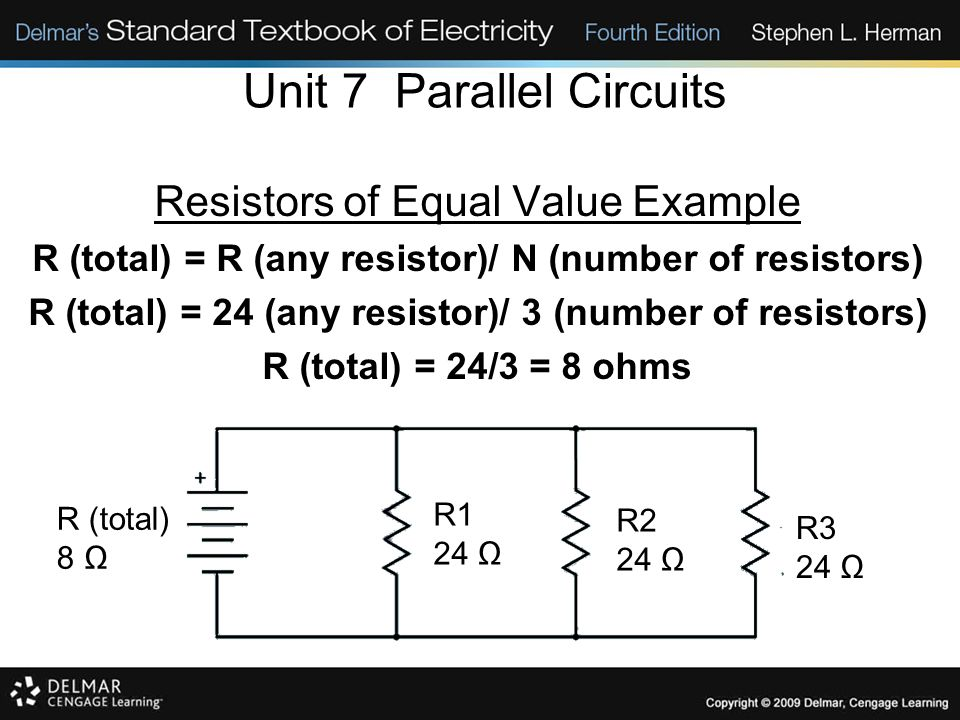 Unit 7 Parallel Circuits Resistors of Equal Value Example R (total) = R (any resistor)/ N (number of resistors) R (total) = 24 (any resistor)/ 3 (numb