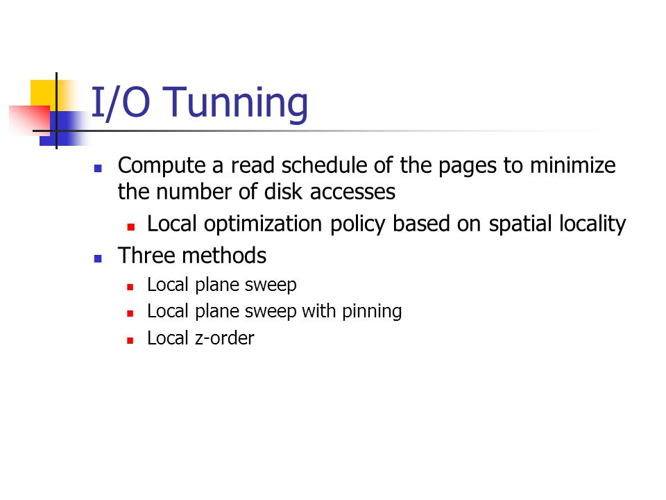 I/O Tunning Compute a read schedule of the pages to minimize the number of disk accesses Local optimization policy based on spatial locality Three methods Local plane sweep Local plane sweep with pinning Local z-order