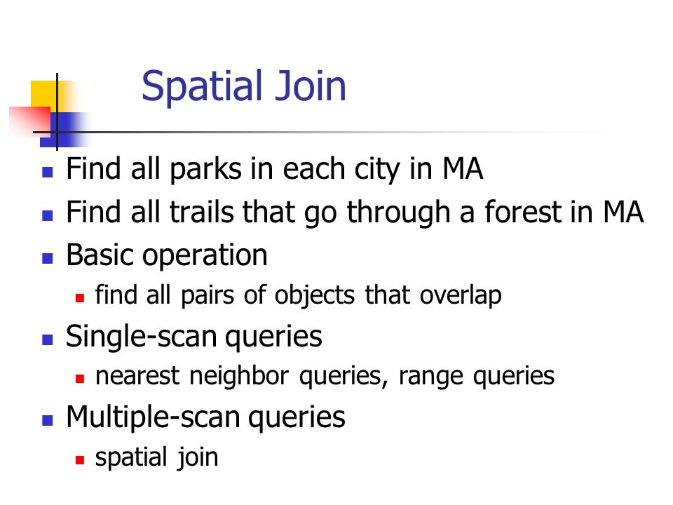 Spatial Join Find all parks in each city in MA Find all trails that go through a forest in MA Basic operation find all pairs of objects that overlap Single-scan queries nearest neighbor queries, range queries Multiple-scan queries spatial join