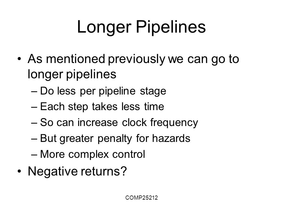 COMP25212 Longer Pipelines As mentioned previously we can go to longer pipelines –Do less per pipeline stage –Each step takes less time –So can increase clock frequency –But greater penalty for hazards –More complex control Negative returns