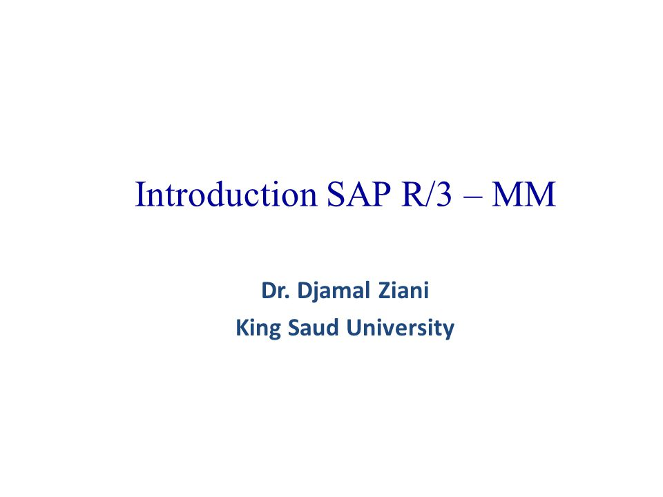 Introduction SAP R/3 – MM Dr. Djamal Ziani King Saud University