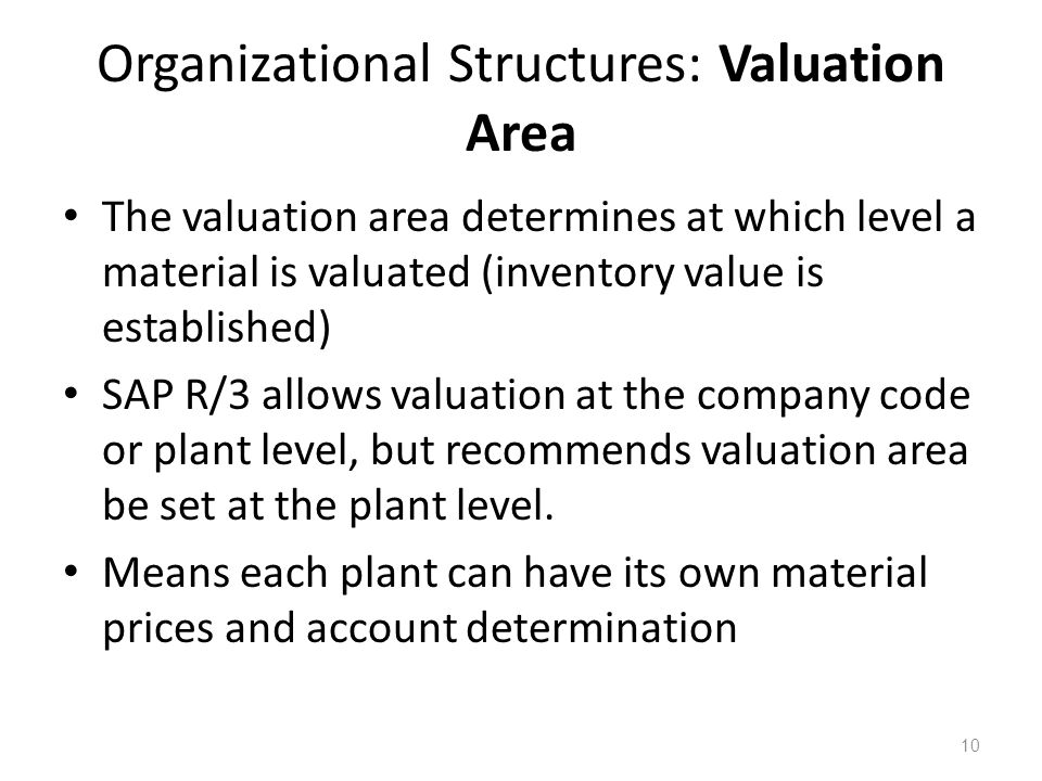 10 Organizational Structures: Valuation Area The valuation area determines at which level a material is valuated (inventory value is established) SAP R/3 allows valuation at the company code or plant level, but recommends valuation area be set at the plant level.