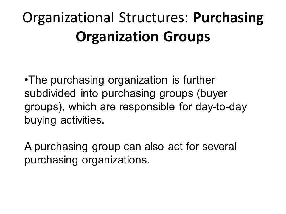 Organizational Structures: Purchasing Organization Groups The purchasing organization is further subdivided into purchasing groups (buyer groups), whi