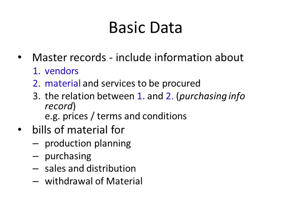 Basic Data Master records - include information about 1.vendors 2.material and services to be procured 3.the relation between 1. and 2. (purchasing in