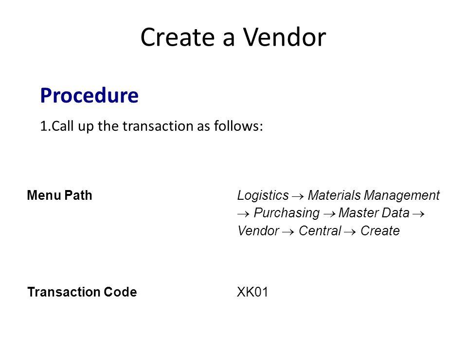 Create a Vendor Menu Path Logistics  Materials Management  Purchasing  Master Data  Vendor  Central  Create Transaction CodeXK01 Procedure 1.Call up the transaction as follows: